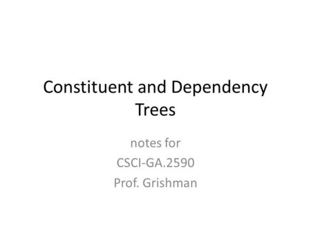 Constituent and Dependency Trees notes for CSCI-GA.2590 Prof. Grishman.
