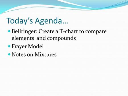 Today's Agenda… Bellringer: Create a T-chart to compare elements and compounds Frayer Model Notes on Mixtures.