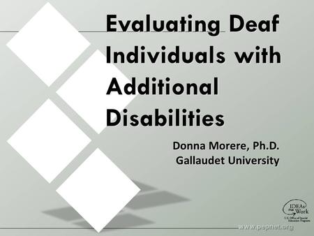 Evaluating Deaf Individuals with Additional Disabilities Donna Morere, Ph.D. Gallaudet University.