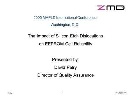 Petry1 MAPLD 2005/120 2005 MAPLD International Conference Washington, D.C. The Impact of Silicon Etch Dislocations on EEPROM Cell Reliability Presented.