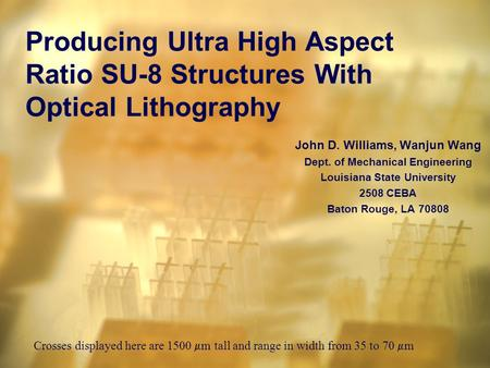John D. Williams, Wanjun Wang Dept. of Mechanical Engineering Louisiana State University 2508 CEBA Baton Rouge, LA 70808 Producing Ultra High Aspect Ratio.