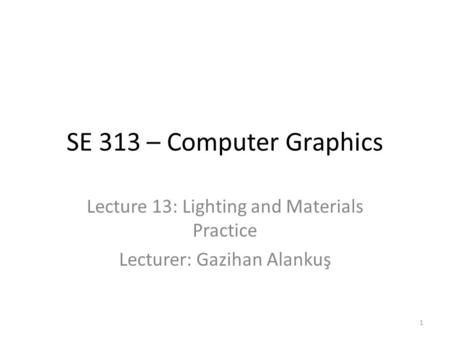 SE 313 – Computer Graphics Lecture 13: Lighting and Materials Practice Lecturer: Gazihan Alankuş 1.