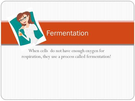 Fermentation When cells do not have enough oxygen for respiration, they use a process called fermentation!