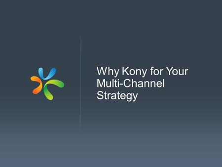 Why Kony for Your Multi-Channel Strategy. Founded in 2007 First product released in 2009 1400 employees 350 customers 600% growth in past two years (fastest.