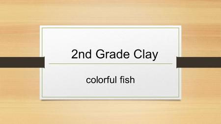 2nd Grade Clay colorful fish. What is clay? Clay is made of very fine particles of decomposed rock that stick together. Clay particles are smaller than.