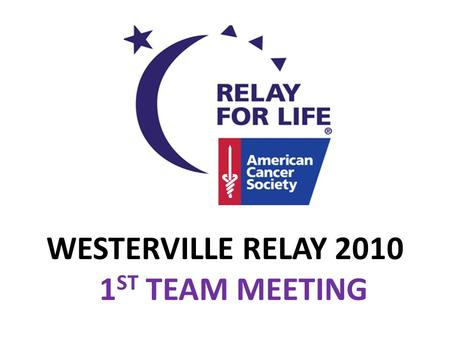WESTERVILLE RELAY 2010 1 ST TEAM MEETING. 1/3 1 IN 3 PEOPLE WILL HAVE CANCER IN THEIR LIFETIME FROM AMERICAN CANCER SOCIETY.