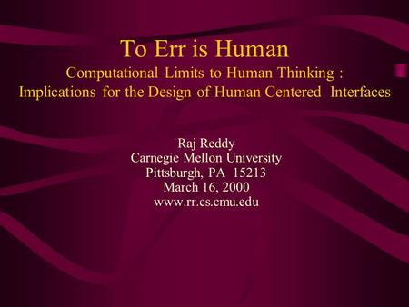 To Err is Human Computational Limits to Human Thinking : Implications for the Design of Human Centered Interfaces Raj Reddy Carnegie Mellon University.