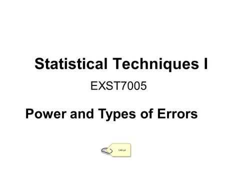 Statistical Techniques I EXST7005 Lets go Power and Types of Errors.