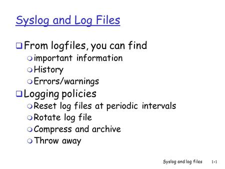 Syslog and log files1-1 Syslog and Log Files  From logfiles, you can find m important information m History m Errors/warnings  Logging policies m Reset.