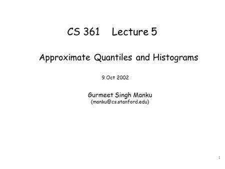 1 CS 361 Lecture 5 Approximate Quantiles and Histograms 9 Oct 2002 Gurmeet Singh Manku