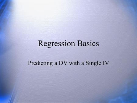 Regression Basics Predicting a DV with a Single IV.