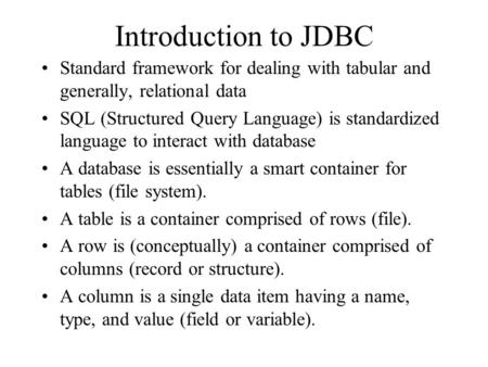Introduction to JDBC Standard framework for dealing with tabular and generally, relational data SQL (Structured Query Language) is standardized language.