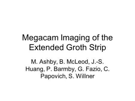 Megacam Imaging of the Extended Groth Strip M. Ashby, B. McLeod, J.-S. Huang, P. Barmby, G. Fazio, C. Papovich, S. Willner.