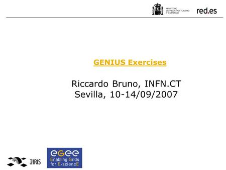 Riccardo Bruno, INFN.CT Sevilla, 10-14/09/2007 GENIUS Exercises.