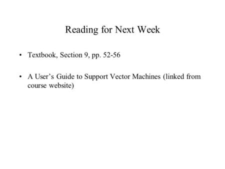 Reading for Next Week Textbook, Section 9, pp. 52-56 A User's Guide to Support Vector Machines (linked from course website)