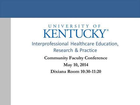 Interprofessional Healthcare Education, Research & Practice Community Faculty Conference May 10, 2014 Dixiana Room 10:30-11:20.