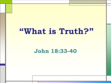 """What is Truth?"" John 18:33-40. Definition of Truth  Of a truth, in reality, in fact, certainly, conformity with fact, or reality; verity. A verified."