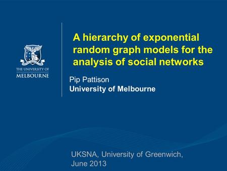 Pip Pattison University of Melbourne UKSNA, University of Greenwich, June 2013 A hierarchy of exponential random graph models for the analysis of social.