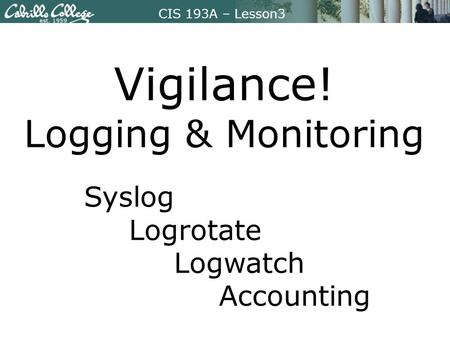 CIS 193A – Lesson3 Vigilance! Logging & Monitoring Syslog Logrotate Logwatch Accounting.