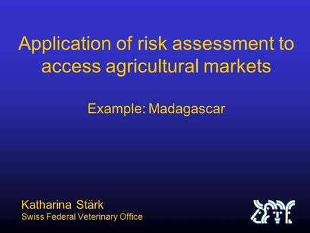 Application of risk assessment to access agricultural markets Example: Madagascar Katharina Stärk Swiss Federal Veterinary Office.