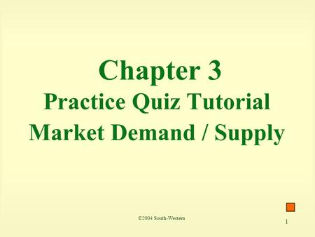 1 Chapter 3 Practice Quiz Tutorial Market Demand / Supply ©2004 South-Western.