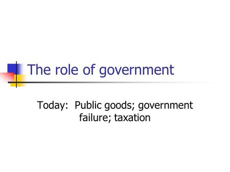 The role of government Today: Public goods; government failure; taxation.