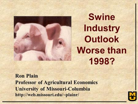 Ron Plain Professor of Agricultural Economics University of Missouri-Columbia  Swine Industry Outlook Worse than 1998?