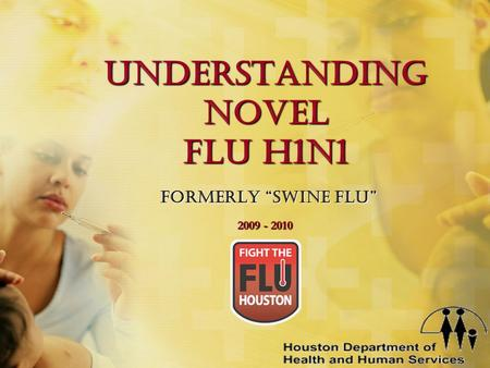 "Understanding Novel Flu H1N1 Formerly ""Swine Flu"" 2009 - 2010."
