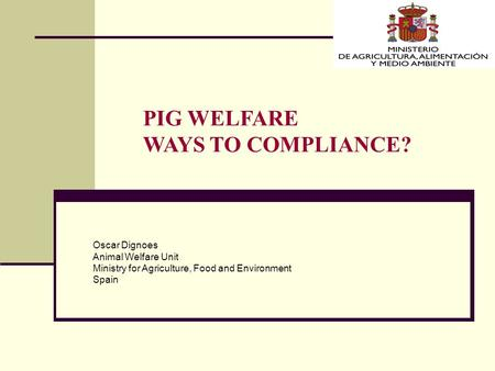 PIG WELFARE WAYS TO COMPLIANCE? Oscar Dignoes Animal Welfare Unit Ministry for Agriculture, Food and Environment Spain.