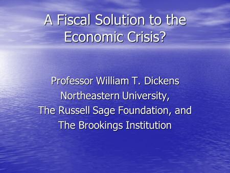 A Fiscal Solution to the Economic Crisis? Professor William T. Dickens Northeastern University, The Russell Sage Foundation, and The Brookings Institution.
