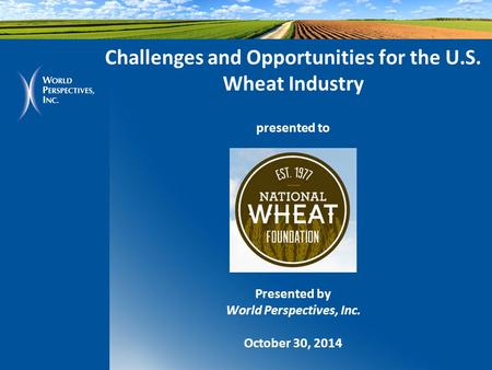 Challenges and Opportunities for the U.S. Wheat Industry presented to Presented by World Perspectives, Inc. October 30, 2014.
