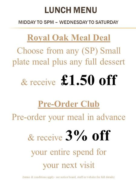 LUNCH MENU MIDDAY TO 5PM – WEDNESDAY TO SATURDAY Royal Oak Meal Deal Choose from any (SP) Small plate meal plus any full dessert & receive £1.50 off Pre-Order.