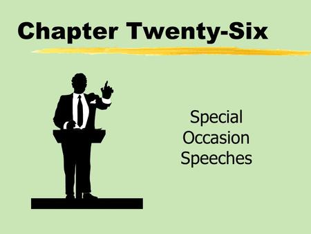 Chapter Twenty-Six Special Occasion Speeches. Chapter Twenty-Six Table of Contents zFunctions of Special Occasion Speeches zTypes of Special Occasion.