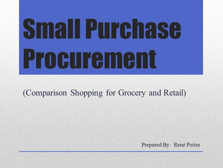 Small Purchase Procurement (Comparison Shopping for Grocery and Retail) Prepared By: René Poitra.