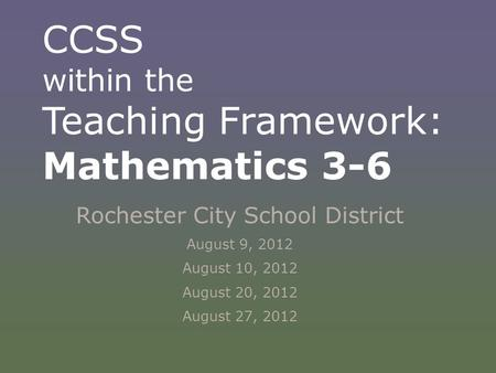 CCSS within the Teaching Framework: Mathematics 3-6 Rochester City School District August 9, 2012 August 10, 2012 August 20, 2012 August 27, 2012.