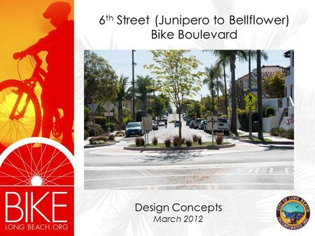 6 th Street (Junipero to Bellflower) Bike Boulevard Design Concepts March 2012.