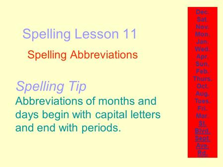 Spelling Lesson 11 Spelling Abbreviations Dec. Sat. Nov. Mon. Jan. Wed. Apr. Sun. Feb. Thurs. Oct. Aug. Tues. Fri. Mar. St. Blvd. Sept. Ave. Rd. Spelling.