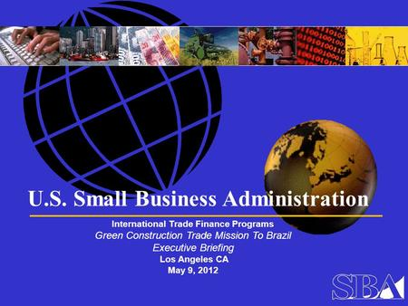 U.S. Small Business Administration International Trade Finance Programs Green Construction Trade Mission To Brazil Executive Briefing Los Angeles CA May.