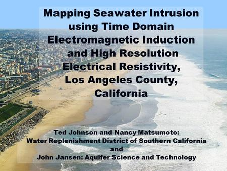 Mapping Seawater Intrusion using Time Domain Electromagnetic Induction and High Resolution Electrical Resistivity, Los Angeles County, California Ted.