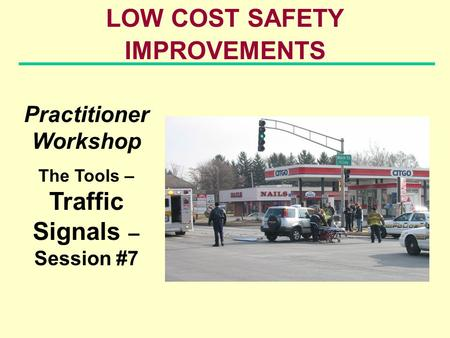 LOW COST SAFETY IMPROVEMENTS Practitioner Workshop The Tools – Traffic Signals – Session #7.