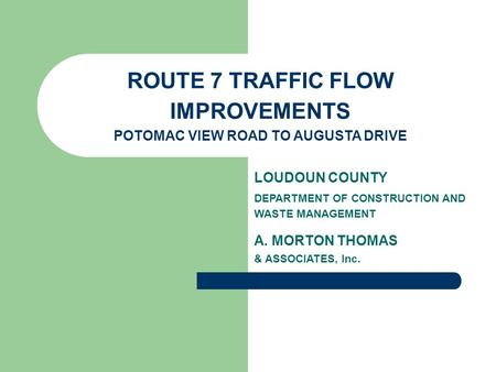 ROUTE 7 TRAFFIC FLOW IMPROVEMENTS POTOMAC VIEW ROAD TO AUGUSTA DRIVE LOUDOUN COUNTY DEPARTMENT OF CONSTRUCTION AND WASTE MANAGEMENT A. MORTON THOMAS &
