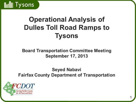 Tysons 1 Operational Analysis of Dulles Toll Road Ramps to Tysons Board Transportation Committee Meeting September 17, 2013 Seyed Nabavi Fairfax County.