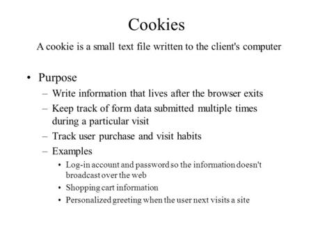 Cookies Purpose –Write information that lives after the browser exits –Keep track of form data submitted multiple times during a particular visit –Track.