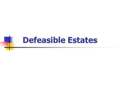 Defeasible Estates. Grant of land that is, in some manner, conditional. Can be added to: Fee Simple Life Estate Term for Years.