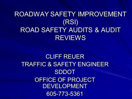 ROADWAY SAFETY IMPROVEMENT (RSI) ROAD SAFETY AUDITS & AUDIT REVIEWS CLIFF REUER TRAFFIC & SAFETY ENGINEER SDDOT OFFICE OF PROJECT DEVELOPMENT 605-773-5361.