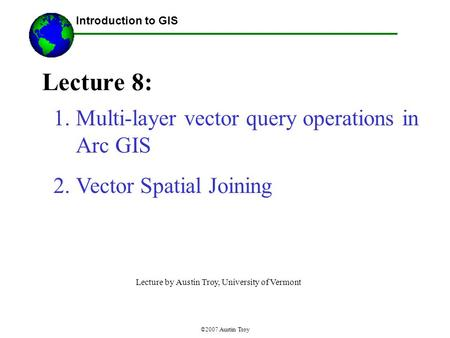 ©2007 Austin Troy Lecture 8: Introduction to GIS 1.Multi-layer vector query operations in Arc GIS 2.Vector Spatial Joining Lecture by Austin Troy, University.