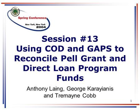 1 Session #13 Using COD and GAPS to Reconcile Pell Grant and Direct Loan Program Funds Anthony Laing, George Karayianis and Tremayne Cobb.