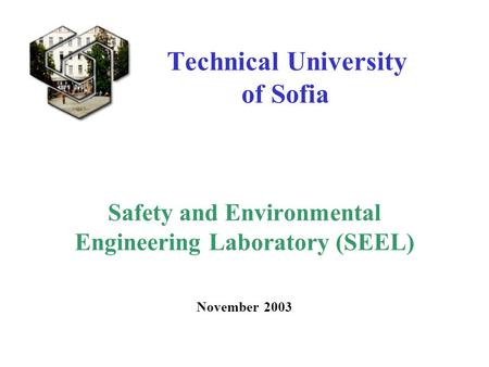 Technical University of Sofia Safety and Environmental Engineering Laboratory (SEEL) November 2003.