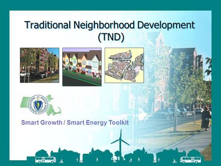 Smart Growth / Smart Energy Toolkit Traditional Neighborhood Development Traditional Neighborhood Development (TND) Smart Growth / Smart Energy Toolkit.