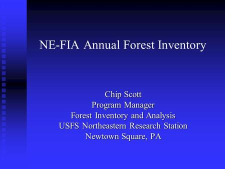 NE-FIA Annual Forest Inventory Chip Scott Program Manager Forest Inventory and Analysis USFS Northeastern Research Station Newtown Square, PA.